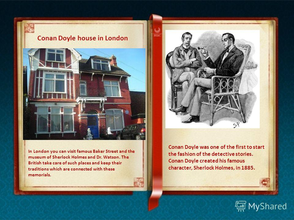 Conan Doyle house in London In London you can visit famous Baker Street and the museum of Sherlock Holmes and Dr. Watson. The British take care of such places and keep their traditions which are connected with these memorials. Conan Doyle was one of