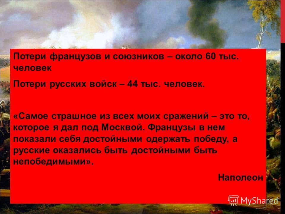 Потери французов и союзников – около 60 тыс. человек Потери русских войск – 44 тыс. человек. «Самое страшное из всех моих сражений – это то, которое я дал под Москвой. Французы в нем показали себя достойными одержать победу, а русские оказались быть