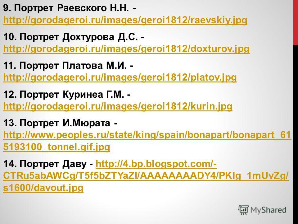 9. Портрет Раевского Н.Н. - http://gorodageroi.ru/images/geroi1812/raevskiy.jpg http://gorodageroi.ru/images/geroi1812/raevskiy.jpg 10. Портрет Дохтурова Д.С. - http://gorodageroi.ru/images/geroi1812/doxturov.jpg http://gorodageroi.ru/images/geroi181