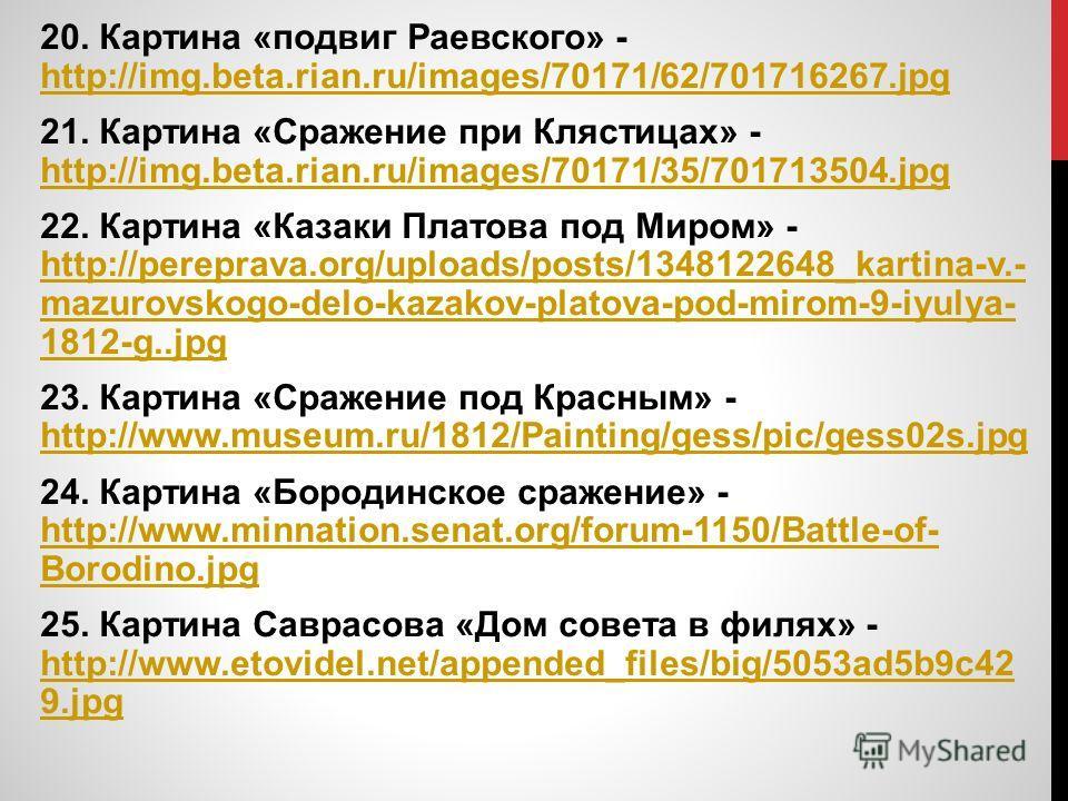 20. Картина «подвиг Раевского» - http://img.beta.rian.ru/images/70171/62/701716267. jpg http://img.beta.rian.ru/images/70171/62/701716267. jpg 21. Картина «Сражение при Клястицах» - http://img.beta.rian.ru/images/70171/35/701713504. jpg http://img.be