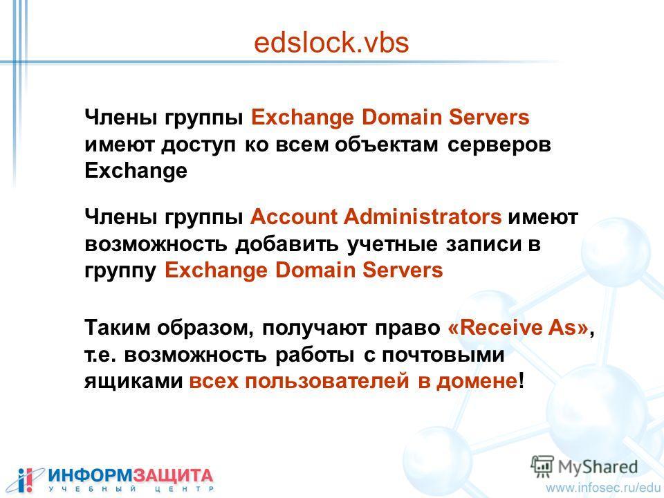 edslock.vbs Члены группы Exchange Domain Servers имеют доступ ко всем объектам серверов Exchange Члены группы Account Administrators имеют возможность добавить учетные записи в группу Exchange Domain Servers Таким образом, получают право «Receive As»