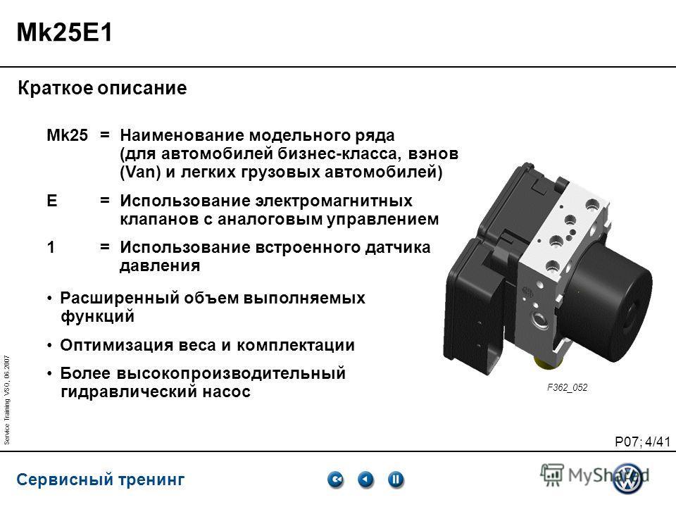 Сервисный тренинг P07; 4/41 Service Training VSQ, 06.2007 Mk25E1 Краткое описание Mk25=Наименование модельного ряда (для автомобилей бизнес-класса, винов (Van) и легких грузовых автомобилей) E=Использование электромагнитных клапанов с аналоговым упра