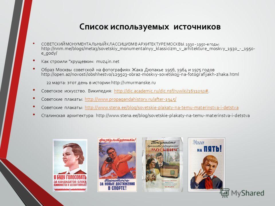 Список используемых источников СОВЕТСКИЙ МОНУМЕНТАЛЬНЫЙ КЛАССИЦИЗМ В АРХИТЕКТУРЕ МОСКВЫ. 1930 - 1950-е годы: http://nnm.me/blogs/meta3/sovetskiy_monumentalnyy_klassicizm_v_arhitekture_moskvy_1930_-_1950- e_gody/ Как строили