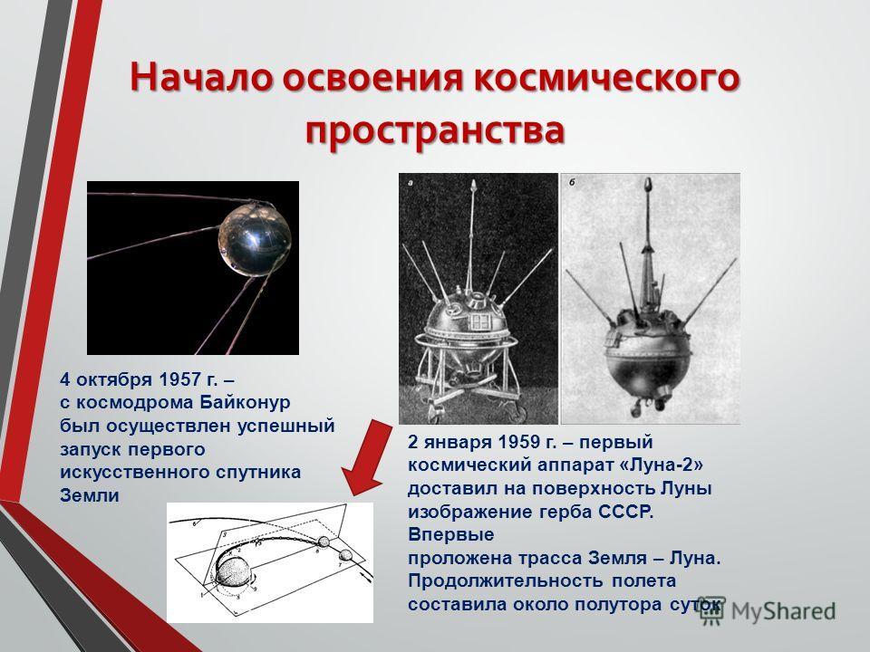 Начало освоения космического пространства 4 октября 1957 г. – с космодрома Байконур был осуществлен успешный запуск первого искусственного спутника Земли 2 января 1959 г. – первый космический аппарат «Луна-2» доставил на поверхность Луны изображение