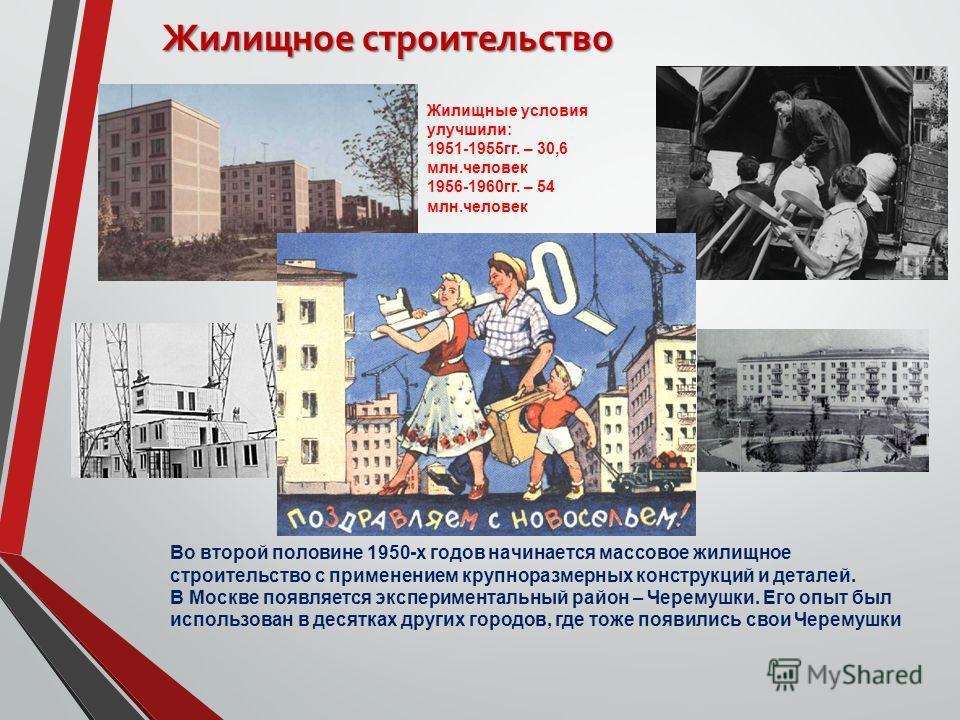 Жилищное строительство Во второй половине 1950-х годов начинается массовое жилищное строительство с применением крупноразмерных конструкций и деталей. В Москве появляется экспериментальный район – Черемушки. Его опыт был использован в десятках других
