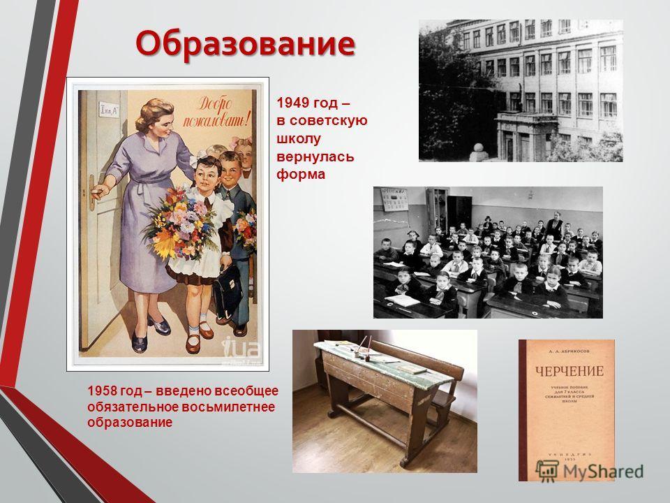 Образование 1958 год – введено всеобщее обязательное восьмилетнее образование 1949 год – в советскую школу вернулась форма