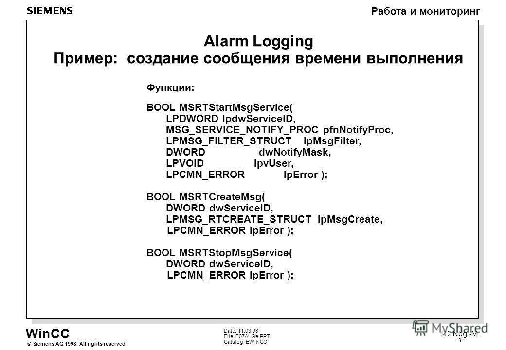WinCC Работа и мониторинг Siemens AG 1998. All rights reserved.© TC Nbg.-M. - 8 - Date: 11.03.98 File: E07ALGe.PPT Catalog: EWINCC Alarm Logging Пример: создание сообщения времени выполнения Функции: BOOL MSRTStartMsgService( LPDWORD lpdwServiceID, M