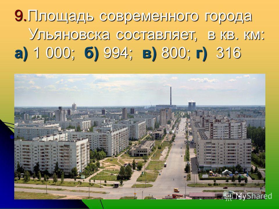 9. Площадь современного города Ульяновска составляет, в кв. км: а) 1 000; б) 994; в) 800; г) 316