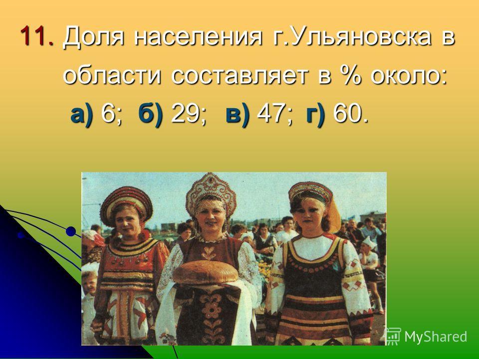 11. Доля населения г.Ульяновска в области составляет в % около: области составляет в % около: а) 6; б) 29; в) 47;г) 60. а) 6; б) 29; в) 47;г) 60.