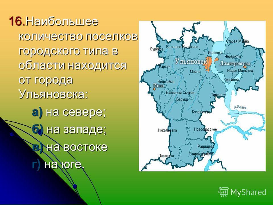 16. Наибольшее количество поселков городского типа в области находится от города Ульяновска: а) на севере; а) на севере; б) на западе; б) на западе; в) на востоке в) на востоке г) на юге. г) на юге.