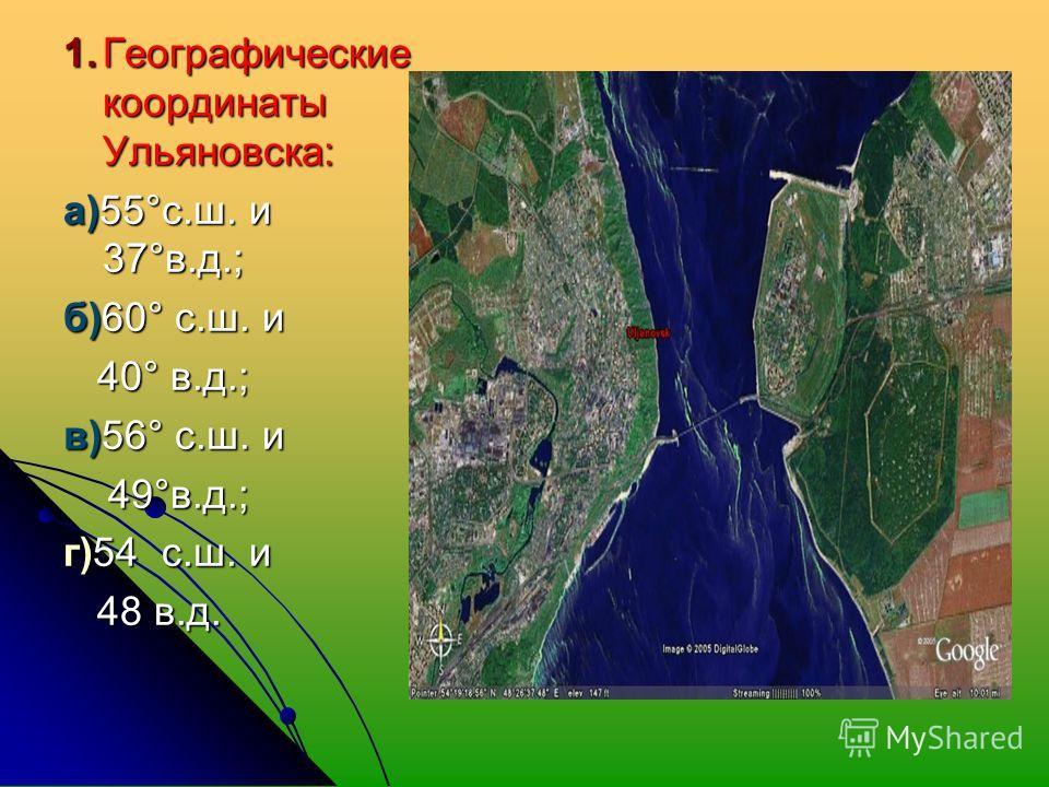 1. Географические координаты Ульяновска: а)55°с.ш. и 37°в.д.; б)60° с.ш. и 40° в.д.; 40° в.д.; в)56° с.ш. и 49°в.д.; 49°в.д.; г)54 с.ш. и 48 в.д. 48 в.д.