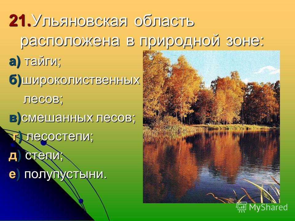 21. Ульяновская область расположена в природной зоне: а) тайги; б)широколиственных лесов; лесов; в)смешанных лесов; г) лесостепи; г) лесостепи; д) степи; е) полупустыни.