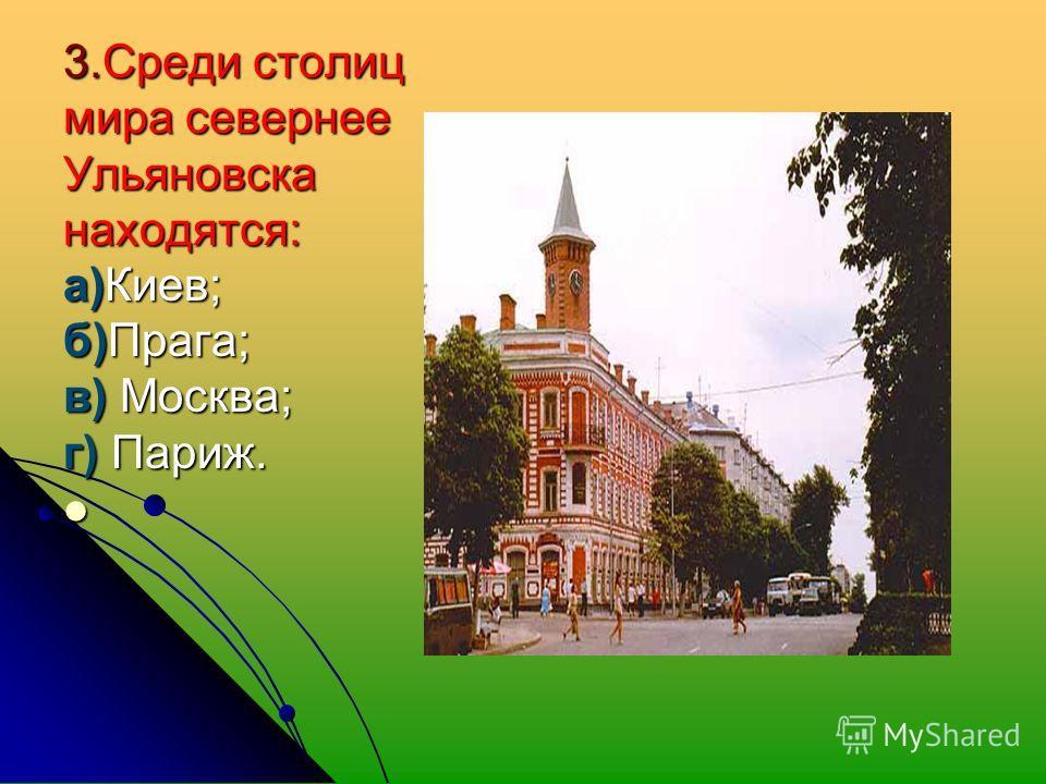 3. Среди столиц мира севернее Ульяновсканаходятся: а)Киев; б)Прага; в) Москва; г) Париж.