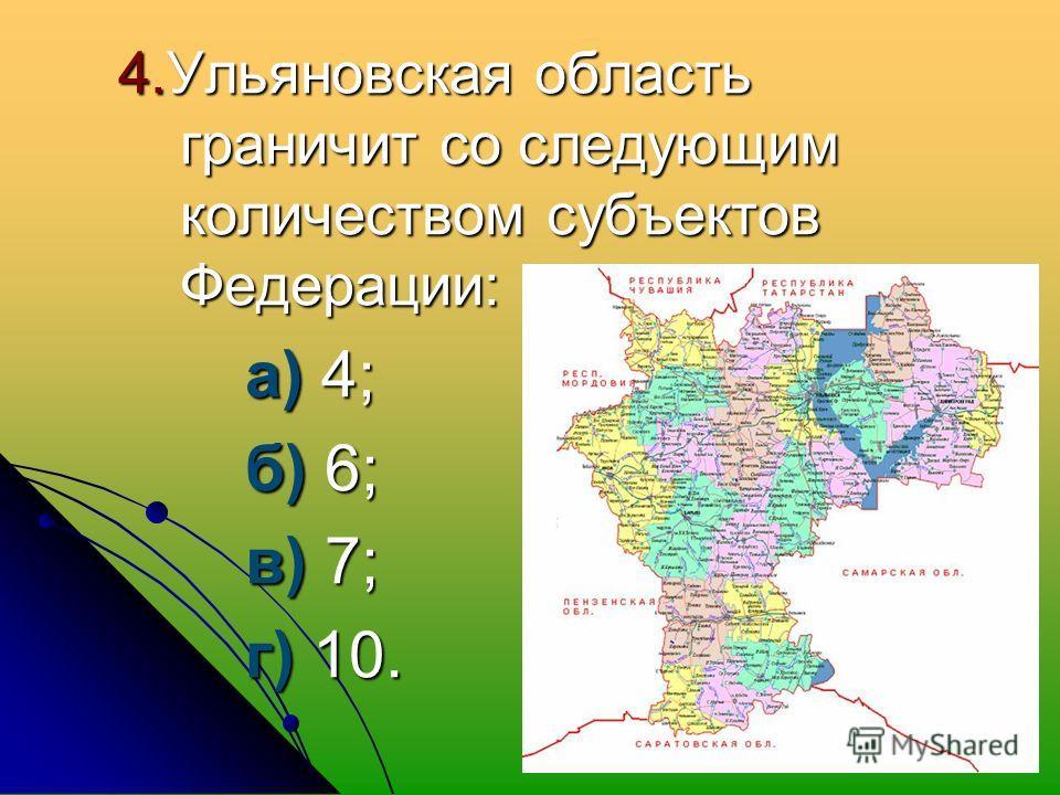 4. Ульяновская область граничит со следующим количеством субъектов Федерации: а) 4; а) 4; б) 6; б) 6; в) 7; в) 7; г) 10. г) 10.