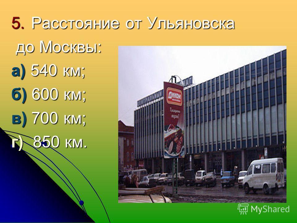 5. Расстояние от Ульяновска до Москвы: до Москвы: а) 540 км; б) 600 км; в) 700 км; г) 850 км.