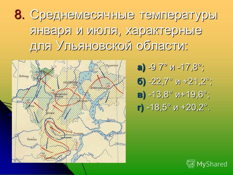 8. Среднемесячные температуры января и июля, характерные для Ульяновской области: а) -9 7° и -17,8°; а) -9 7° и -17,8°; б) -22,7° и +21,2°; б) -22,7° и +21,2°; в) -13,8° и+19,6°; в) -13,8° и+19,6°; г) -18,5° и +20,2°. г) -18,5° и +20,2°.