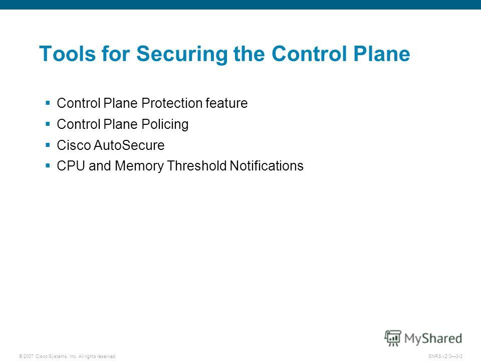 © 2007 Cisco Systems, Inc. All rights reserved.SNRS v2.03-3 Tools for Securing the Control Plane Control Plane Protection feature Control Plane Policing Cisco AutoSecure CPU and Memory Threshold Notifications