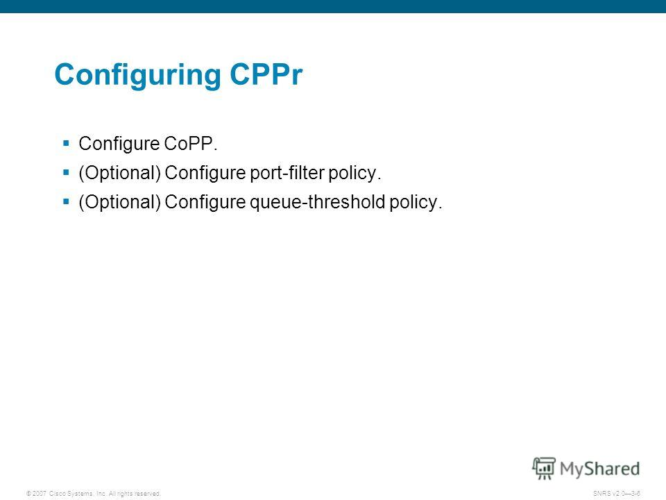 © 2007 Cisco Systems, Inc. All rights reserved.SNRS v2.03-6 Configuring CPPr Configure CoPP. (Optional) Configure port-filter policy. (Optional) Configure queue-threshold policy.