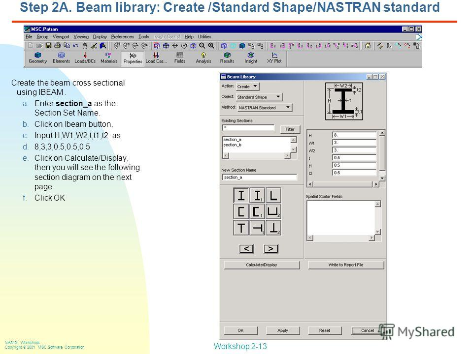 Workshop 2-13 NAS101 Workshops Copyright 2001 MSC.Software Corporation Step 2A. Beam library: Create /Standard Shape/NASTRAN standard Create the beam cross sectional using IBEAM. a.Enter section_a as the Section Set Name. b.Click on Ibeam button. c.I