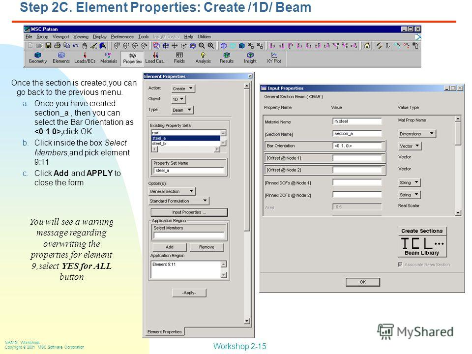 Workshop 2-15 NAS101 Workshops Copyright 2001 MSC.Software Corporation Step 2C. Element Properties: Create /1D/ Beam Once the section is created,you can go back to the previous menu. a.Once you have created section_a, then you can select the Bar Orie
