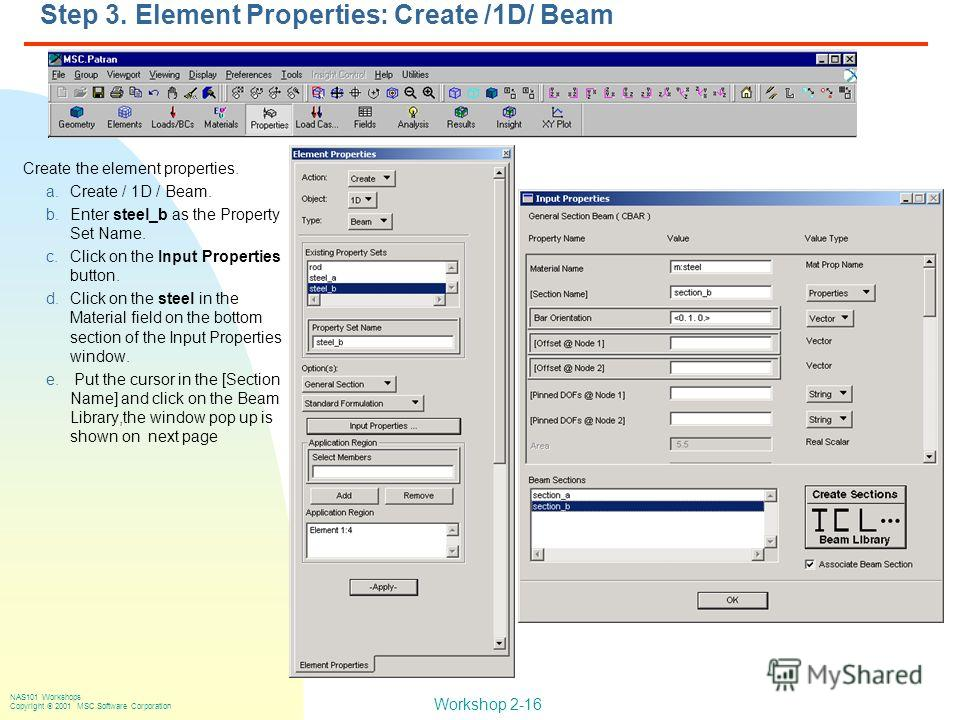 Workshop 2-16 NAS101 Workshops Copyright 2001 MSC.Software Corporation Step 3. Element Properties: Create /1D/ Beam Create the element properties. a.Create / 1D / Beam. b.Enter steel_b as the Property Set Name. c.Click on the Input Properties button.