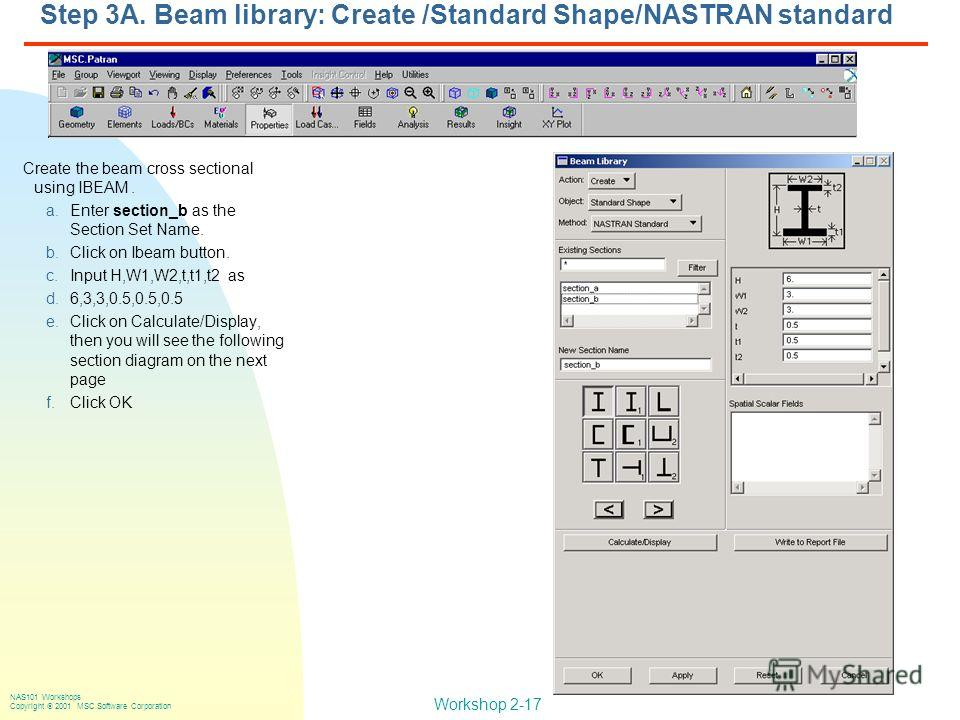Workshop 2-17 NAS101 Workshops Copyright 2001 MSC.Software Corporation Step 3A. Beam library: Create /Standard Shape/NASTRAN standard Create the beam cross sectional using IBEAM. a.Enter section_b as the Section Set Name. b.Click on Ibeam button. c.I