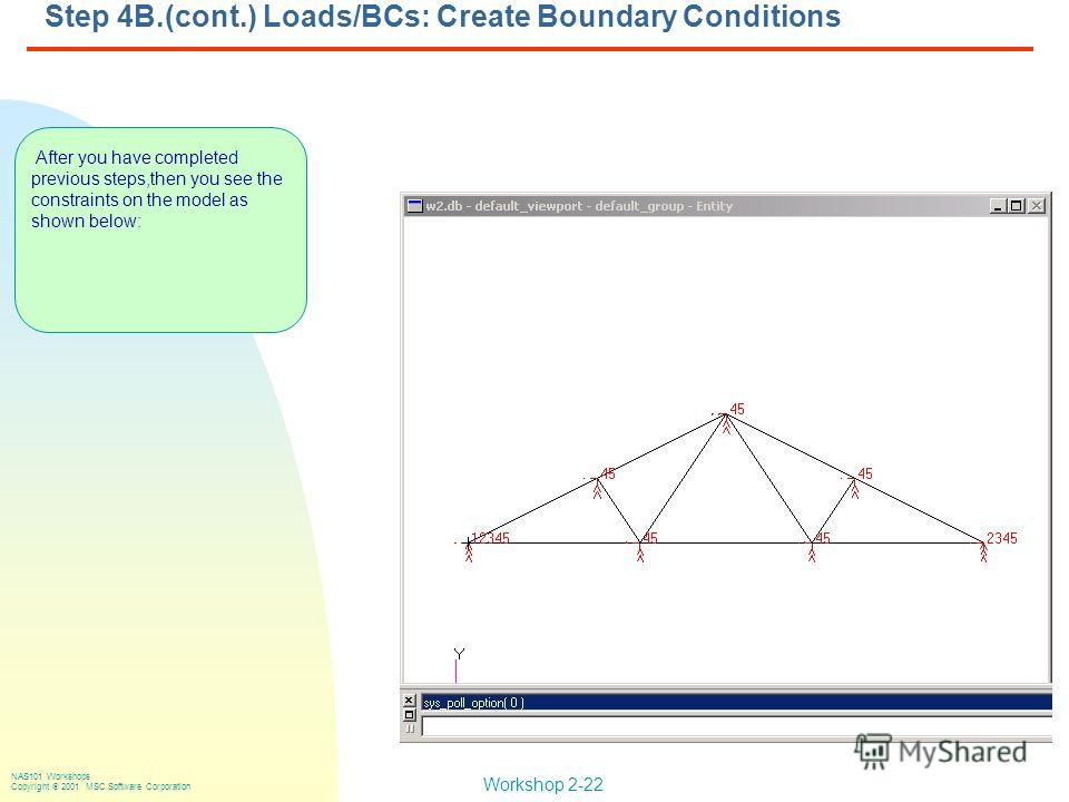 Workshop 2-22 NAS101 Workshops Copyright 2001 MSC.Software Corporation Step 4B.(cont.) Loads/BCs: Create Boundary Conditions After you have completed previous steps,then you see the constraints on the model as shown below: