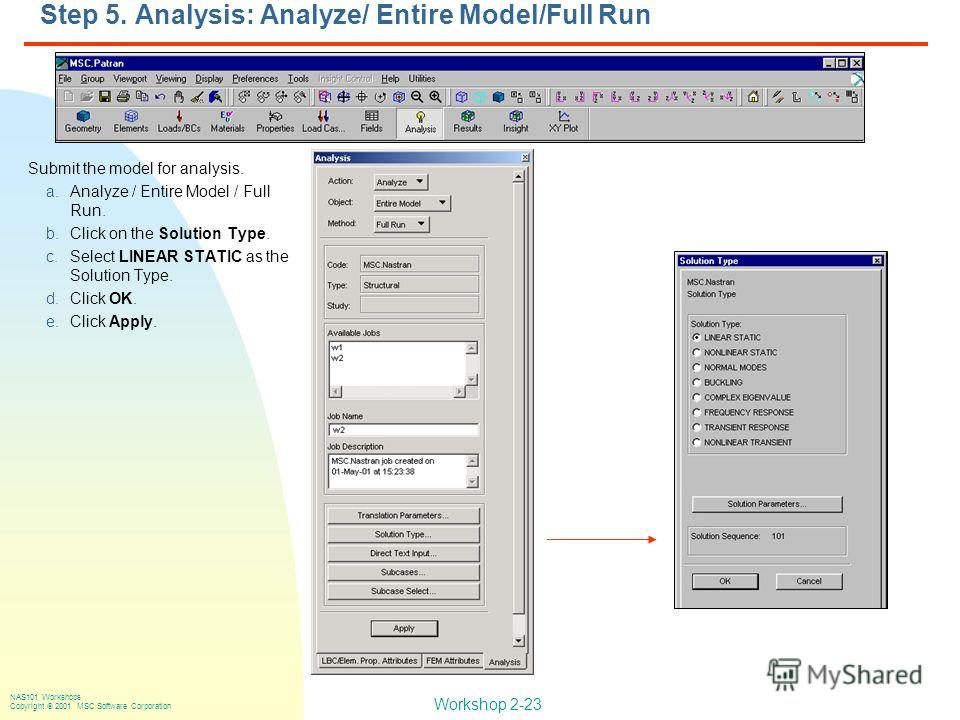 Workshop 2-23 NAS101 Workshops Copyright 2001 MSC.Software Corporation Step 5. Analysis: Analyze/ Entire Model/Full Run Submit the model for analysis. a.Analyze / Entire Model / Full Run. b.Click on the Solution Type. c.Select LINEAR STATIC as the So