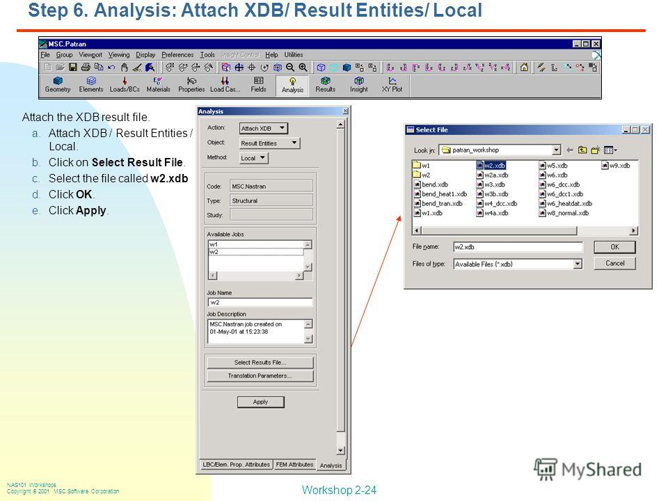 Workshop 2-24 NAS101 Workshops Copyright 2001 MSC.Software Corporation Step 6. Analysis: Attach XDB/ Result Entities/ Local Attach the XDB result file. a.Attach XDB / Result Entities / Local. b.Click on Select Result File. c.Select the file called w2