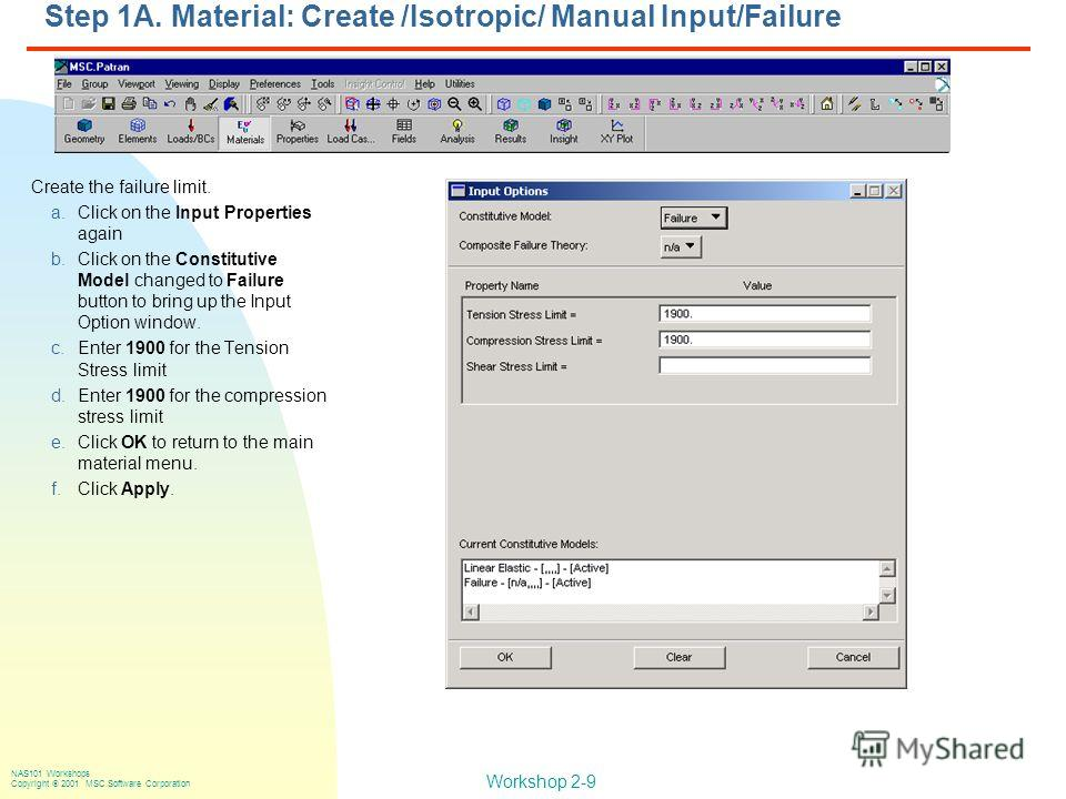 Workshop 2-9 NAS101 Workshops Copyright 2001 MSC.Software Corporation Step 1A. Material: Create /Isotropic/ Manual Input/Failure Create the failure limit. a.Click on the Input Properties again b.Click on the Constitutive Model changed to Failure butt