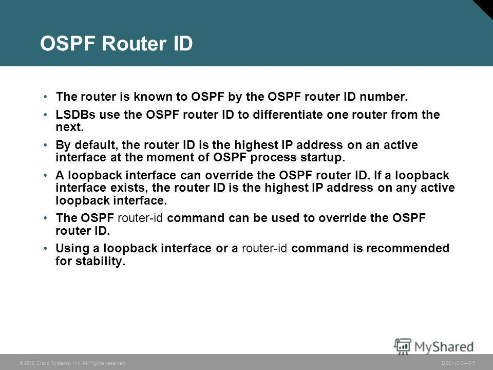 © 2006 Cisco Systems, Inc. All rights reserved. BSCI v3.03-5 OSPF Router ID The router is known to OSPF by the OSPF router ID number. LSDBs use the OSPF router ID to differentiate one router from the next. By default, the router ID is the highest IP