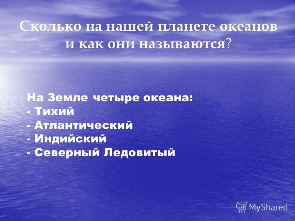 Сколько на нашей планете океанов и как они называются ? На Земле четыре океана: - Тихий - Атлантический - Индийский - Северный Ледовитый