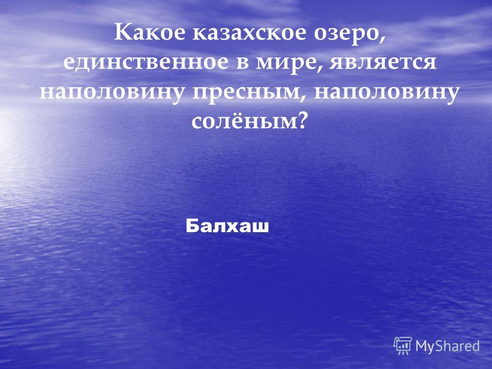Какое казахское озеро, единственное в мире, является наполовину пресным, наполовину солёным? Балхаш