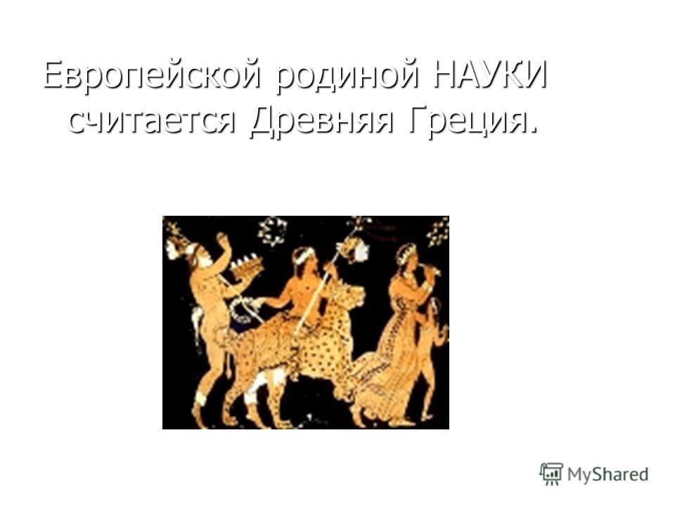 Европейской родиной НАУКИ считается Древняя Греция.