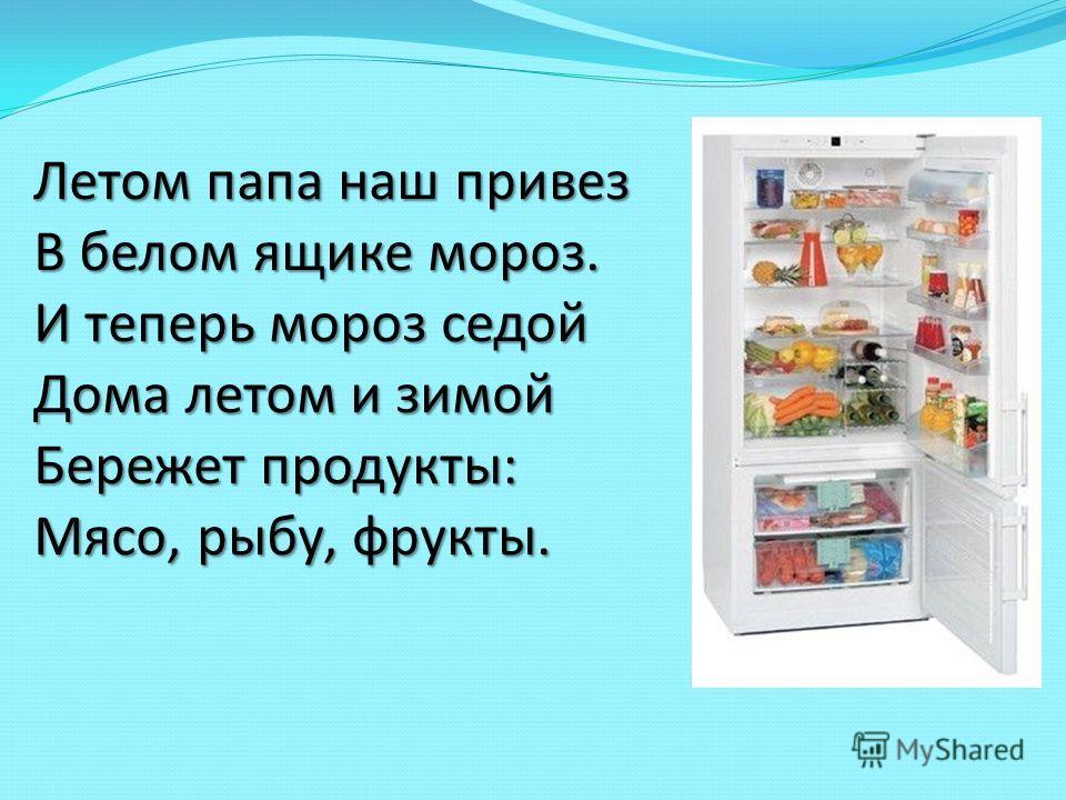 Летом папа наш привез В белом ящике мороз. И теперь мороз седой Дома летом и зимой Бережет продукты: Мясо, рыбу, фрукты.