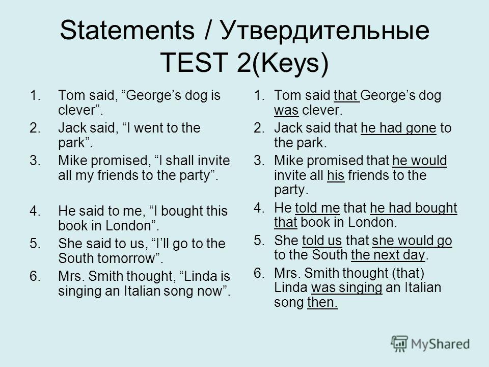 Statements / Утвердительные TEST 2(Keys) 1. Tom said, Georges dog is clever. 2. Jack said, I went to the park. 3. Mike promised, I shall invite all my friends to the party. 4. He said to me, I bought this book in London. 5. She said to us, Ill go to