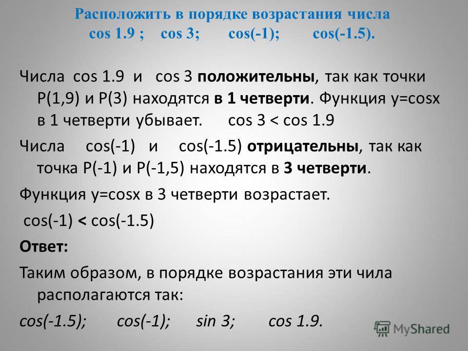 Расположить в порядке возрастания числа cos 1.9 ; cos 3; cos(-1); cos(-1.5). Числа cos 1.9 и cos 3 положительны, так как точки Р(1,9) и Р(3) находятся в 1 четверти. Функция у=cosх в 1 четверти убывает. cos 3 < cos 1.9 Числа cos(-1) и cos(-1.5) отрица