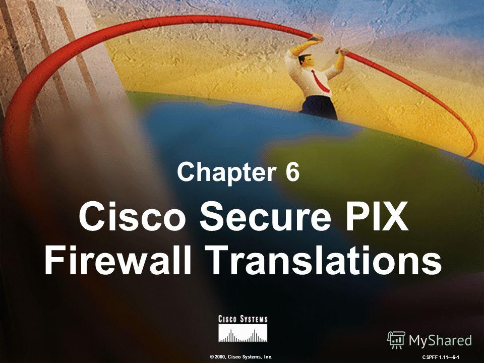 © 2000, Cisco Systems, Inc. CSPFF 1.116-1 Chapter 6 Cisco Secure PIX Firewall Translations
