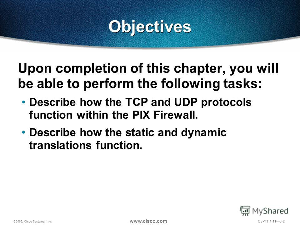 © 2000, Cisco Systems, Inc. www.cisco.com CSPFF 1.116-2 Objectives Upon completion of this chapter, you will be able to perform the following tasks: Describe how the TCP and UDP protocols function within the PIX Firewall. Describe how the static and