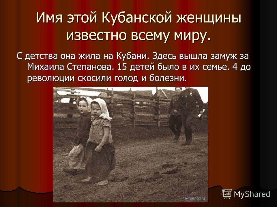 Имя этой Кубанской женщины известно всему миру. С детства она жила на Кубани. Здесь вышла замуж за Михаила Степанова. 15 детей было в их семье. 4 до революции скосили голод и болезни.