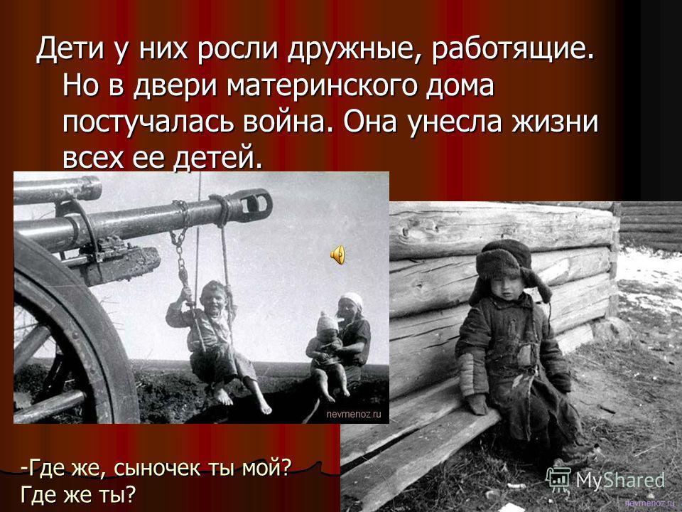 Дети у них росли дружные, работящие. Но в двери материнского дома постучалась война. Она унесла жизни всех ее детей. -Где же, сыночек ты мой? Где же ты?