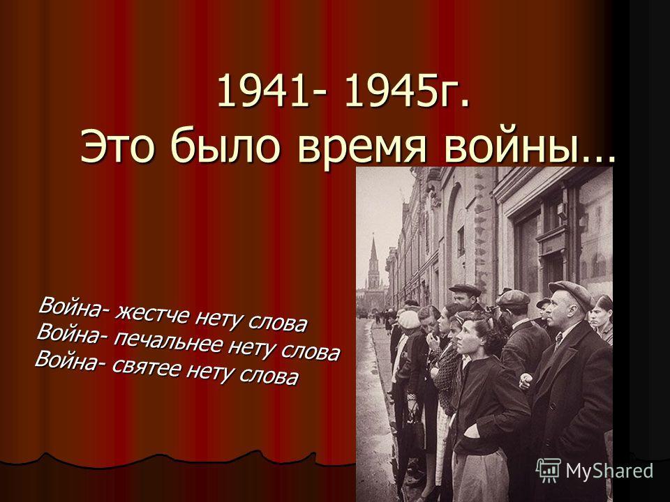 1941- 1945 г. Э то было время войны… Война- жестче нету слова Война- печальнее нету слова Война- святее нету слова