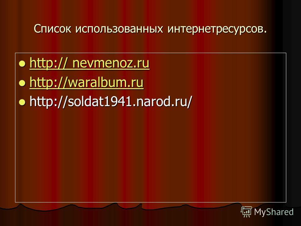 Список использованных интернет ресурсов. http:// nevmenoz.ru http:// nevmenoz.ru http:// nevmenoz.ru http:// nevmenoz.ru http://waralbum.ru http://waralbum.ru http://waralbum.ru http://soldat1941.narod.ru/ http://soldat1941.narod.ru/