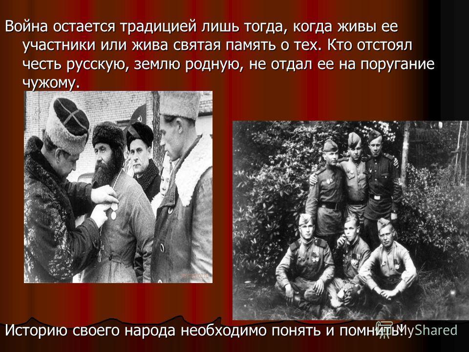 Война остается традицией лишь тогда, когда живы ее участники или жива святая память о тех. Кто отстоял честь русскую, землю родную, не отдал ее на поругание чужому. Историю своего народа необходимо понять и помнить!