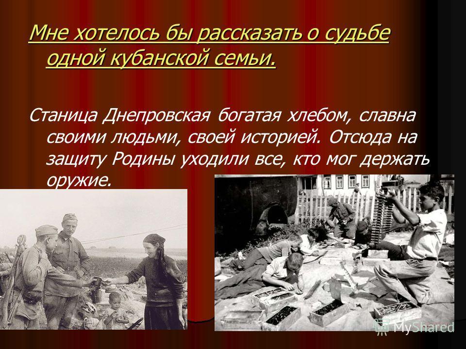 Мне хотелось бы рассказать о судьбе одной кубанской семьи. Станица Днепровская богатая хлебом, славна своими людьми, своей историей. Отсюда на защиту Родины уходили все, кто мог держать оружие.