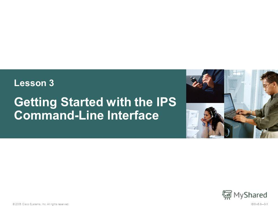© 2005 Cisco Systems, Inc. All rights reserved. IDS v5.03-1 Lesson 3 Getting Started with the IPS Command-Line Interface