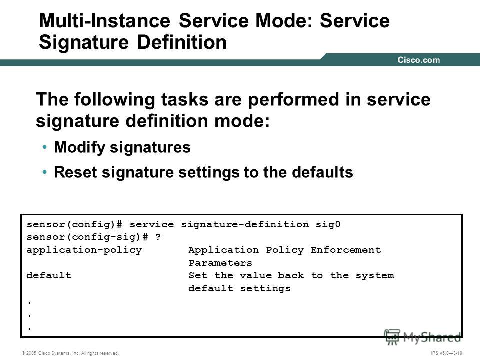 © 2005 Cisco Systems, Inc. All rights reserved. IPS v5.03-10 Multi-Instance Service Mode: Service Signature Definition The following tasks are performed in service signature definition mode: Modify signatures Reset signature settings to the defaults
