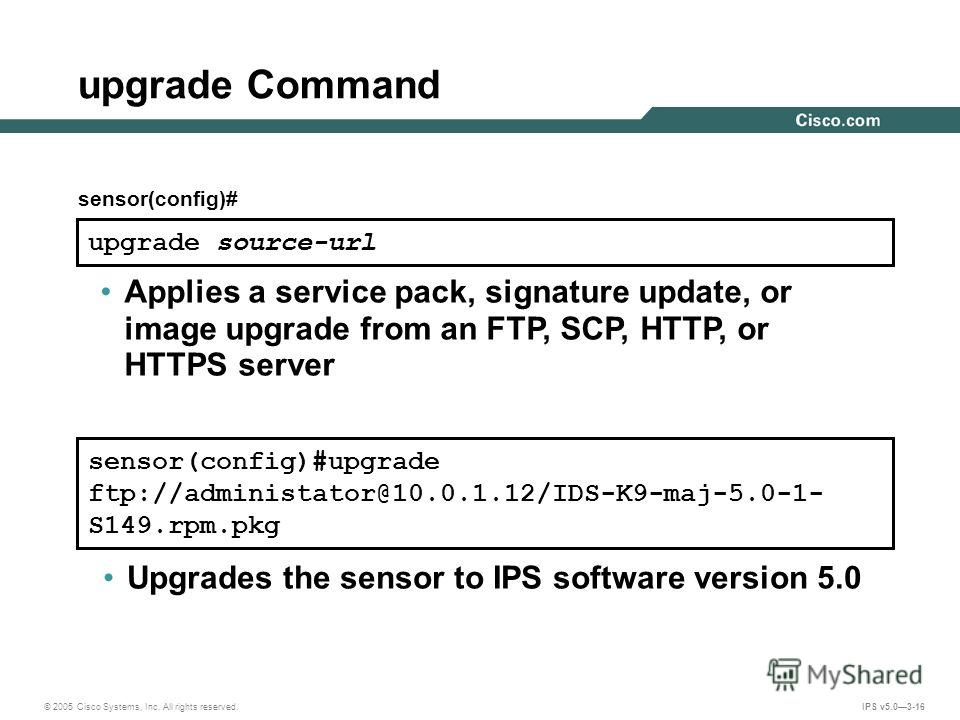 © 2005 Cisco Systems, Inc. All rights reserved. IPS v5.03-16 upgrade source-url Applies a service pack, signature update, or image upgrade from an FTP, SCP, HTTP, or HTTPS server upgrade Command sensor(config)#upgrade ftp://administator@10.0.1.12/IDS