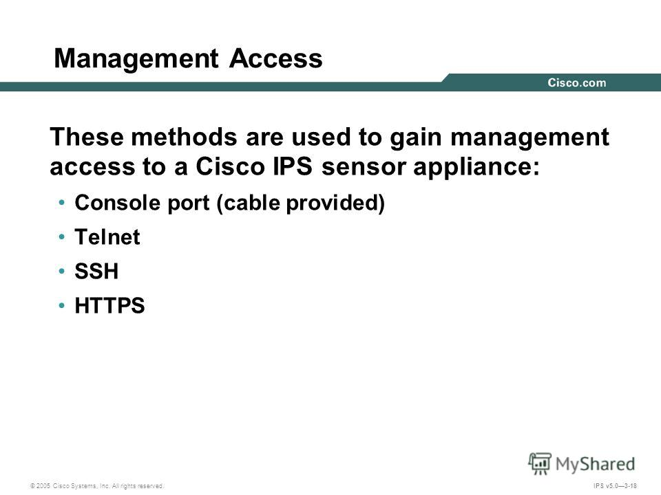 © 2005 Cisco Systems, Inc. All rights reserved. IPS v5.03-18 Management Access These methods are used to gain management access to a Cisco IPS sensor appliance: Console port (cable provided) Telnet SSH HTTPS