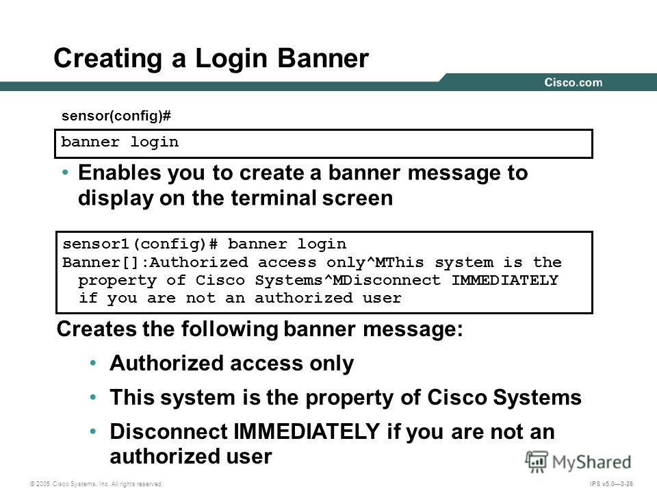 © 2005 Cisco Systems, Inc. All rights reserved. IPS v5.03-28 Creating a Login Banner banner login sensor(config)# sensor1(config)# banner login Banner[]:Authorized access only^MThis system is the property of Cisco Systems^MDisconnect IMMEDIATELY if y